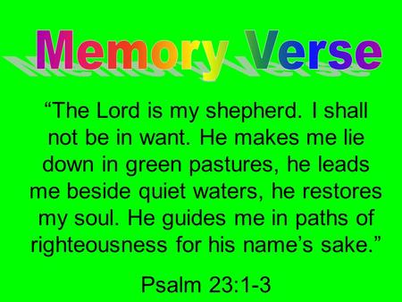 """The Lord is my shepherd. I shall not be in want. He makes me lie down in green pastures, he leads me beside quiet waters, he restores my soul. He guides."