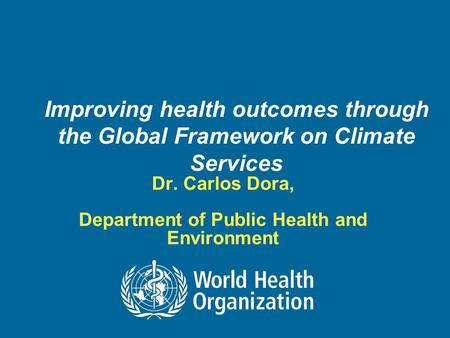 Improving health outcomes through the Global Framework on Climate Services Dr. Carlos Dora, Department of Public Health and Environment.