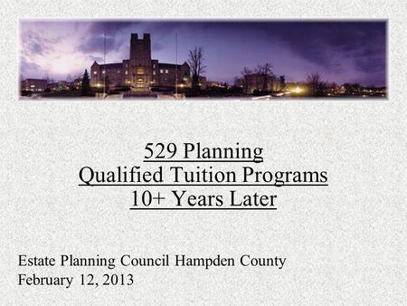529 Planning Qualified Tuition Programs 10+ Years Later Estate Planning Council Hampden County February 12, 2013.
