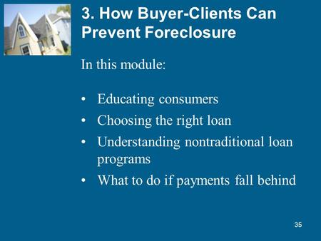 35 3. How Buyer-Clients Can Prevent Foreclosure In this module: Educating consumers Choosing the right loan Understanding nontraditional loan programs.