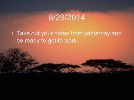 8/29/2014 Take out your notes from yesterday and be ready to get to work.