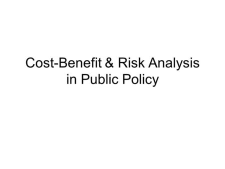 Cost-Benefit & Risk Analysis in Public Policy. Why these methodologies? The benefits of public policies & programs come at a price: imposed costs –Public.