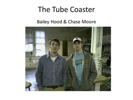 The Tube Coaster Bailey Hood & Chase Moore. Device Design Materials Used 3 sheets ½ x ½ meter pegboard 1 sheet ½ x ½ meter plywood 6 feet rubber tubing.
