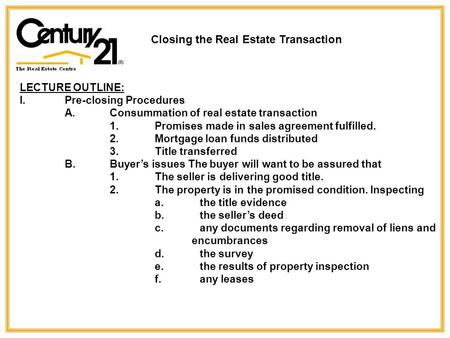Closing the Real Estate Transaction LECTURE OUTLINE: I.Pre-closing Procedures A. Consummation of real estate transaction 1.Promises made in sales agreement.