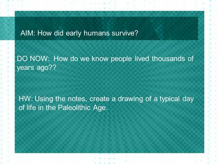 AIM: How did early humans survive? DO NOW: How do we know people lived thousands of years ago?? HW: Using the notes, create a drawing of a typical day.