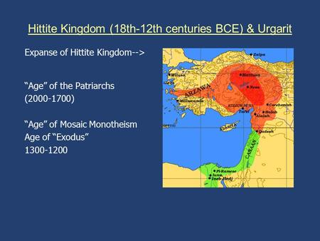 "Hittite Kingdom (18th-12th centuries BCE) & Urgarit Expanse of Hittite Kingdom--> ""Age"" of the Patriarchs (2000-1700) ""Age"" of Mosaic Monotheism Age of."