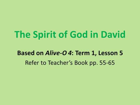 The Spirit of God in David Based on Alive-O 4: Term 1, Lesson 5 Refer to Teacher's Book pp. 55-65.