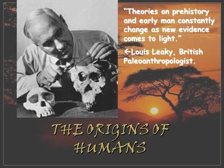 """Theories on prehistory and early man constantly change as new evidence comes to light.""  Louis Leaky, British Paleoanthropologist."
