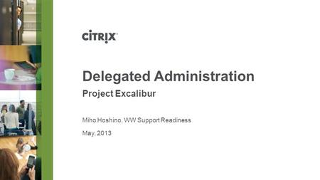 May, 2013 Delegated Administration Project Excalibur Miho Hoshino, WW Support Readiness.