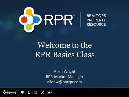 Allen Wright RPR-Market Manager Welcome to the RPR Basics Class.