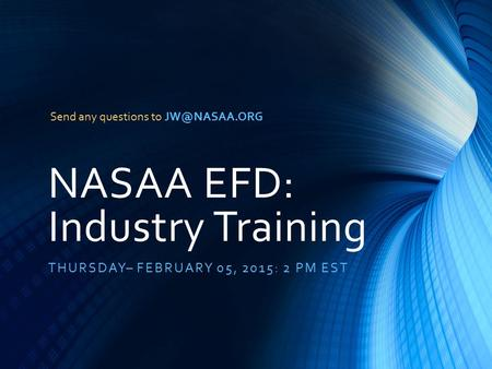 NASAA EFD: Industry Training THURSDAY– FEBRUARY 05, 2015: 2 PM EST Send any questions to