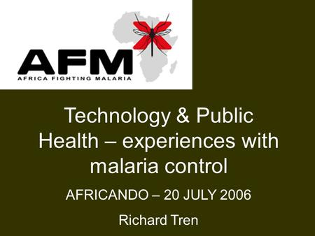 Technology & Public Health – experiences with malaria control AFRICANDO – 20 JULY 2006 Richard Tren.