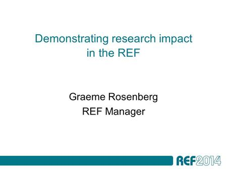 Demonstrating research impact in the REF Graeme Rosenberg REF Manager.