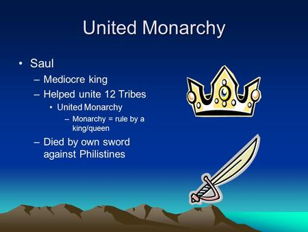 United Monarchy Saul –Mediocre king –Helped unite 12 Tribes United Monarchy –Monarchy = rule by a king/queen –Died by own sword against Philistines.