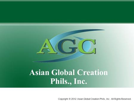 1 Asian Global Creation Phils., Inc. Copyright © 2012 Asian Global Creation Phils., Inc. All Rights Reserved.