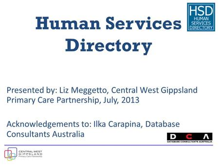 Human Services Directory Presented by: Liz Meggetto, Central West Gippsland Primary Care Partnership, July, 2013 Acknowledgements to: Ilka Carapina, Database.