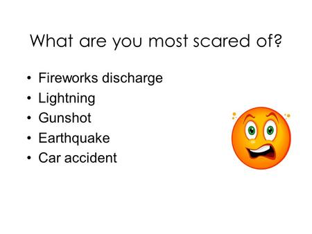What are you most scared of? Fireworks discharge Lightning Gunshot Earthquake Car accident.