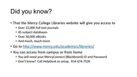 Did you know? That the Mercy College Libraries website will give you access to Over 22,000 full text journals 45 subject databases Over 30,000 eBooks And.