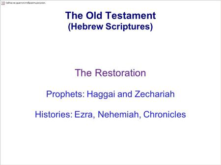 The Old Testament (Hebrew Scriptures) The Restoration Prophets: Haggai and Zechariah Histories: Ezra, Nehemiah, Chronicles.