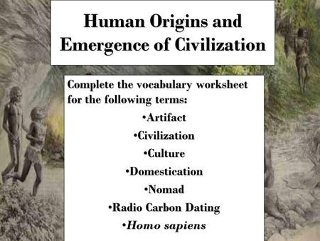 Human Origins and Emergence of Civilization Complete the vocabulary worksheet for the following terms: ArtifactArtifact CivilizationCivilization CultureCulture.