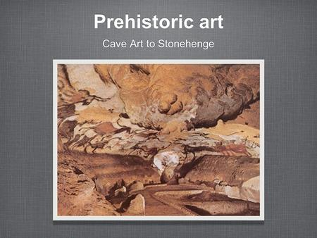 Prehistoric art Cave Art to Stonehenge. UNIT CONCEPTS The Stone Age man invented representational art. It used quick and unsophisticated strokes. Art.