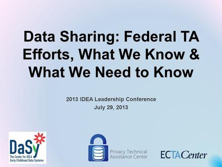 Data Sharing: Federal TA Efforts, What We Know & What We Need to Know 2013 IDEA Leadership Conference July 29, 2013.