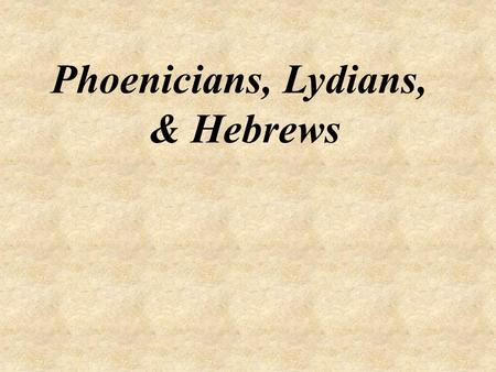 Phoenicians, Lydians, & Hebrews.