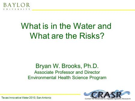 1 What is in the Water and What are the Risks? Bryan W. Brooks, Ph.D. Associate Professor and Director Environmental Health Science Program Texas Innovative.
