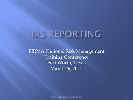 FIRMA National Risk Management Training Conference Fort Worth, Texas March 26, 2012 © 2012, The Tax Reporting Group 1.