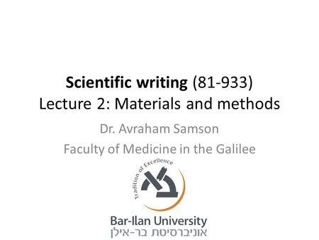 Scientific writing (81-933) Lecture 2: Materials and methods Dr. Avraham Samson Faculty of Medicine in the Galilee.