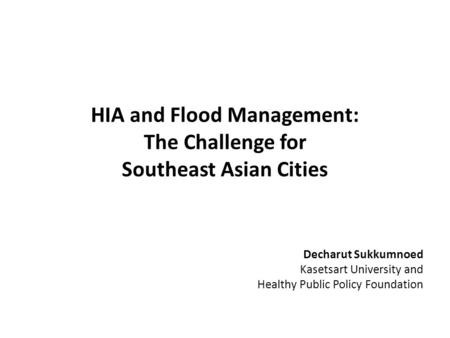 HIA and Flood Management: The Challenge for Southeast Asian Cities Decharut Sukkumnoed Kasetsart University and Healthy Public Policy Foundation.