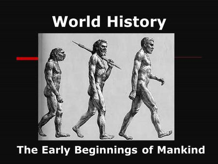 "World History The Early Beginnings of Mankind. The First Humans ""Theories on prehistory and early man constantly change as new evidence comes to light."""