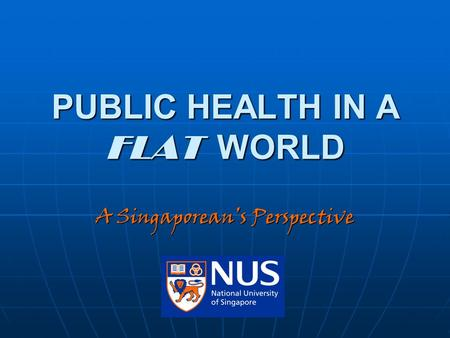 PUBLIC HEALTH IN A FLAT WORLD A Singaporean's Perspective.