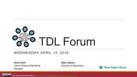 TDL Forum WEDNESDAY, APRIL 15, 2015 Kristi Park Interim Director/Marketing Manager This work is licensed under a Creative Commons Attribution 4.0 International.
