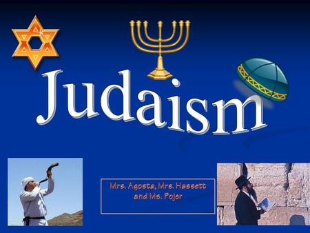 Mrs. Agosta, Mrs. Hassett and Ms. Pojer. I. History: Judaism is the first monotheistic religion Yahweh is the Hebrew name for God.