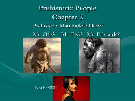 Prehistoric People Chapter 2 Prehistoric Man looked like??? Mr. Otis? Mr. Fisk?Mr. Edwards? Not her!!!!!!!!