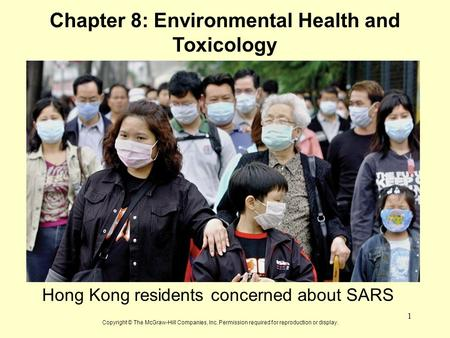 1 Chapter 8: Environmental Health and Toxicology Hong Kong residents concerned about SARS Copyright © The McGraw-Hill Companies, Inc. Permission required.