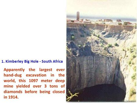 1. Kimberley Big Hole - South Africa Apparently the largest ever hand-dug excavation in the world, this 1097 meter deep mine yielded over 3 tons of diamonds.