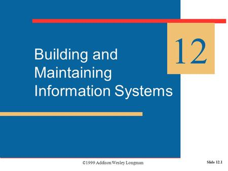 ©1999 Addison Wesley Longman Slide 12.1 Building and Maintaining Information Systems 12.