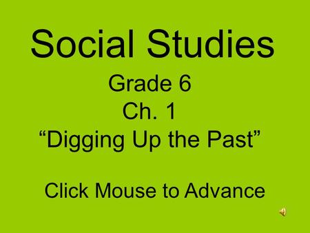"Social Studies Grade 6 Ch. 1 ""Digging Up the Past"" Click Mouse to Advance."