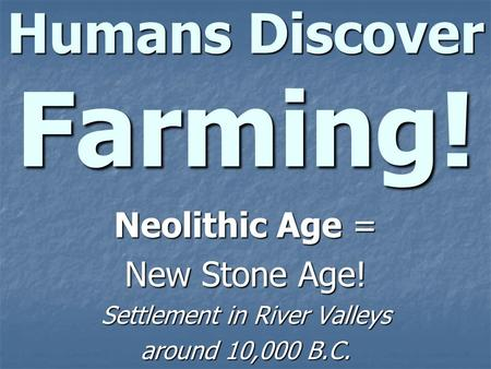 Humans Discover Farming! Neolithic Age = New Stone Age! Settlement in River Valleys around 10,000 B.C.