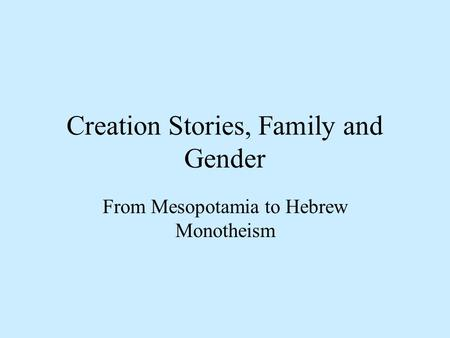 Creation Stories, Family and Gender From Mesopotamia to Hebrew Monotheism.