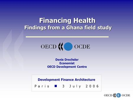 1 Financing Health Findings from a Ghana field study Development Finance Architecture Paris 3 July 2006 Denis Drechsler Economist OECD Development Centre.