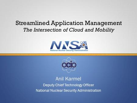 Anil Karmel Deputy Chief Technology Officer National Nuclear Security Administration Streamlined Application Management The Intersection of Cloud and Mobility.