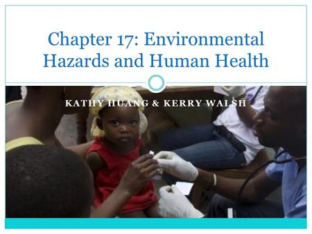 KATHY HUANG & KERRY WALSH Chapter 17: Environmental Hazards and Human Health.