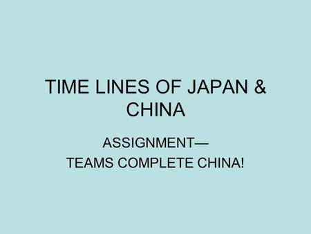 TIME LINES OF JAPAN & CHINA ASSIGNMENT— TEAMS COMPLETE CHINA!