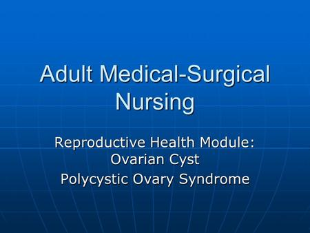 Adult Medical-Surgical Nursing Reproductive Health Module: Ovarian Cyst Polycystic Ovary Syndrome.