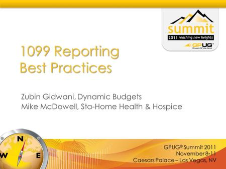 GPUG ® Summit 2011 November 8-11 Caesars Palace – Las Vegas, NV 1099 Reporting Best Practices Zubin Gidwani, Dynamic Budgets Mike McDowell, Sta-Home Health.