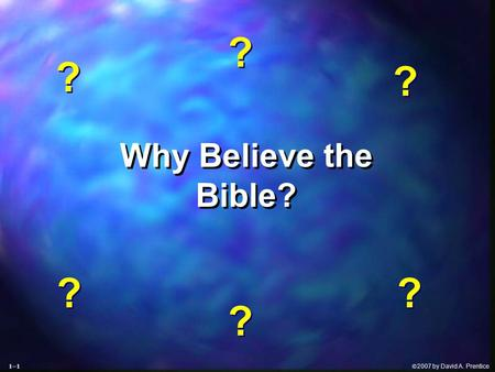  2007 by David A. Prentice Why Believe the Bible? Why Believe the Bible? ? ? ? ? ? ? ? ? ? ? ? ? 