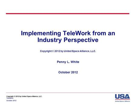 Copyright © 2012 by United Space Alliance, LLC. Copyright © 2012 by United Space Alliance, LLC. TeleWork October 2012 Implementing TeleWork from an Industry.